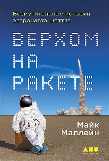 Верхом на ракете Возмутительные истории астронавта шаттла Майк Маллейн