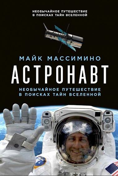 Астронавт: Необычайное путешествие в поисках тайн Вселенной Майк Массимино