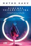 Будущее человечества: Колонизация Марса, путешествия к звездам и обретение бессмертия Митио Каку