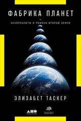 Фабрика планет: Экзопланеты и поиски второй Земли Элизабет Таскер