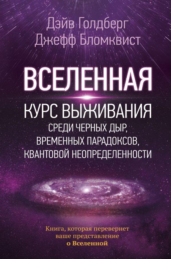Вселенная. Курс выживания среди черных дыр, временных парадоксов, квантовой неопределенности Дэйв Голдберг / Джефф Бломквист
